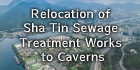 Relocation of Sha Tin Sewage Treatment Works to Caverns
